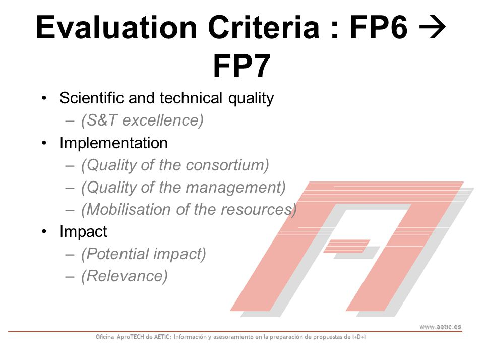 www.aetic.es Oficina AproTECH de AETIC: Información y asesoramiento en la preparación de propuestas de I+D+I Scientific and technical quality –(S&T excellence) Implementation –(Quality of the consortium) –(Quality of the management) –(Mobilisation of the resources) Impact –(Potential impact) –(Relevance) Evaluation Criteria : FP6  FP7