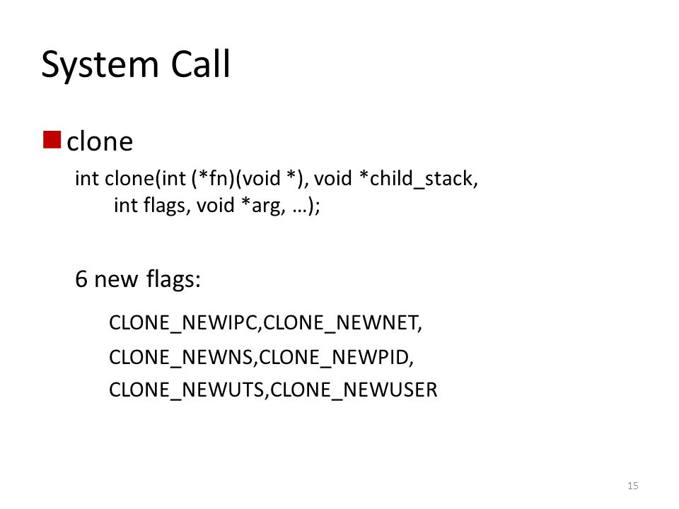 System Call clone int clone(int (*fn)(void *), void *child_stack, int flags, void *arg, …); 6 new flags: CLONE_NEWIPC,CLONE_NEWNET, CLONE_NEWNS,CLONE_NEWPID, CLONE_NEWUTS,CLONE_NEWUSER 15