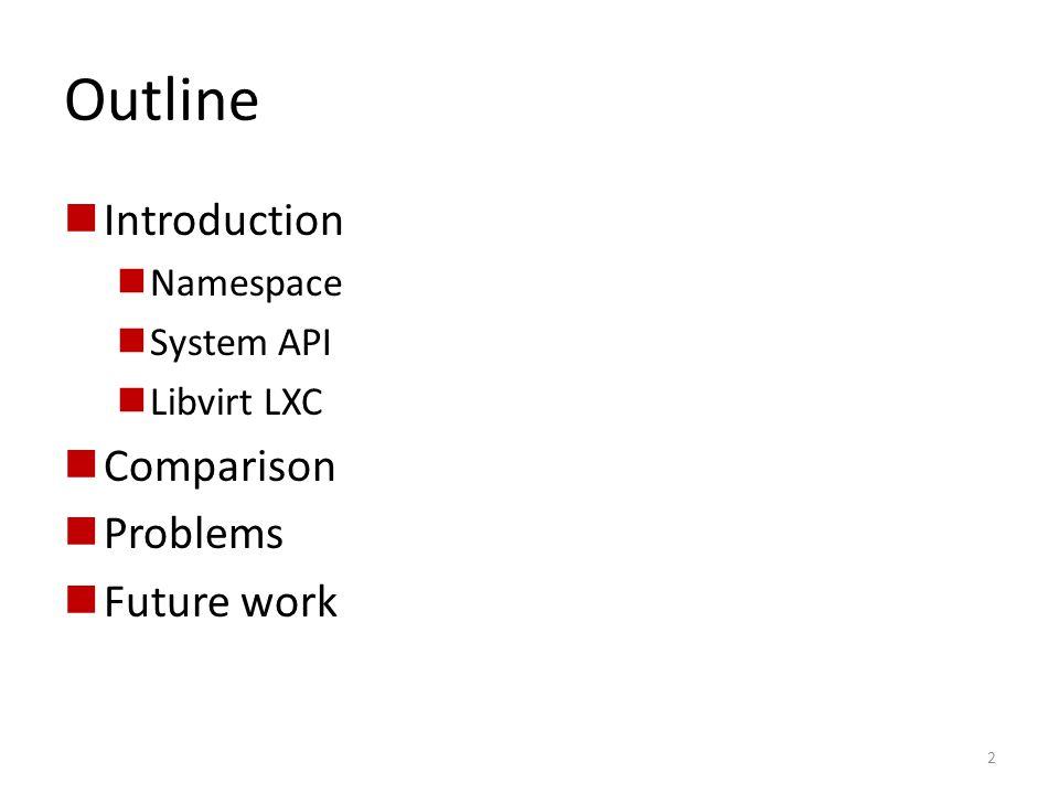 Outline Introduction Namespace System API Libvirt LXC Comparison Problems Future work 2