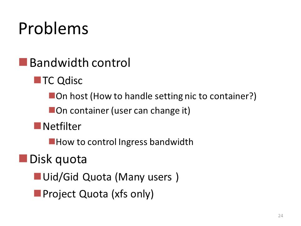 Problems Bandwidth control TC Qdisc On host (How to handle setting nic to container?) On container (user can change it) Netfilter How to control Ingress bandwidth Disk quota Uid/Gid Quota (Many users ) Project Quota (xfs only) 24