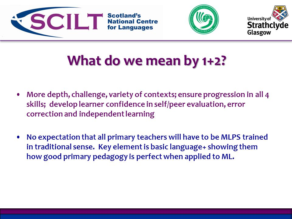 More depth, challenge, variety of contexts; ensure progression in all 4 skills; develop learner confidence in self/peer evaluation, error correction and independent learning No expectation that all primary teachers will have to be MLPS trained in traditional sense.