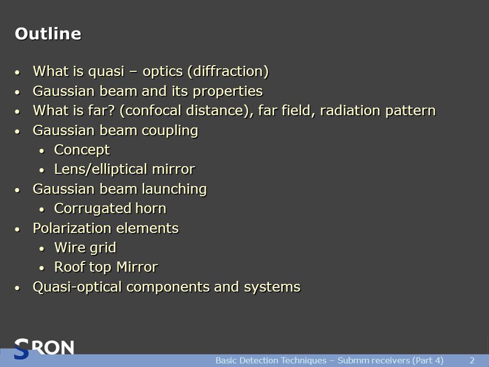 Basic Detection Techniques – Submm receivers (Part 4)2 Outline What is quasi – optics (diffraction) What is quasi – optics (diffraction) Gaussian beam and its properties Gaussian beam and its properties What is far.