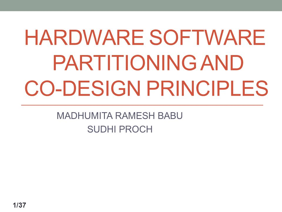 HARDWARE SOFTWARE PARTITIONING AND CO-DESIGN PRINCIPLES MADHUMITA RAMESH BABU SUDHI PROCH 1/37