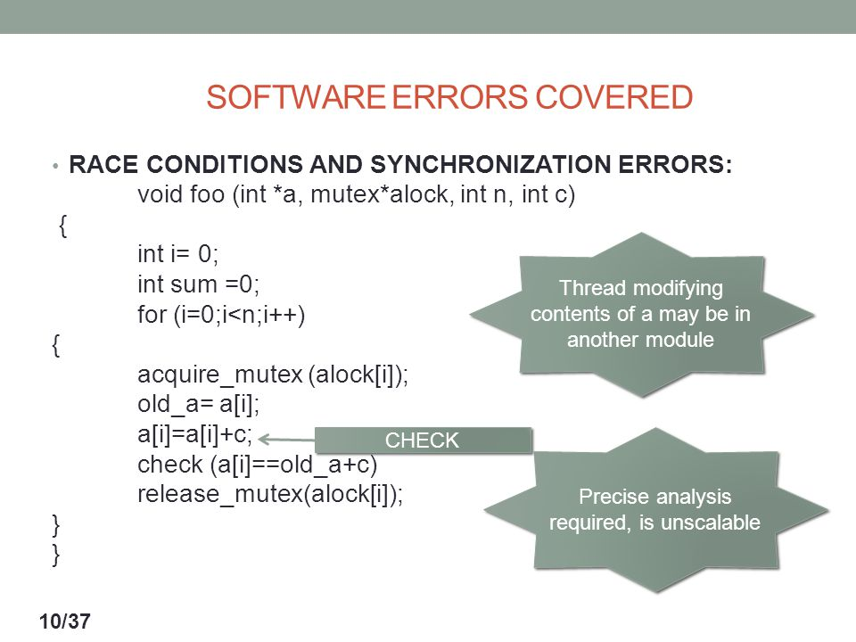 SOFTWARE ERRORS COVERED RACE CONDITIONS AND SYNCHRONIZATION ERRORS: void foo (int *a, mutex*alock, int n, int c) { int i= 0; int sum =0; for (i=0;i<n;i++) { acquire_mutex (alock[i]); old_a= a[i]; a[i]=a[i]+c; check (a[i]==old_a+c) release_mutex(alock[i]); } } Thread modifying contents of a may be in another module Precise analysis required, is unscalable CHECK 10/37
