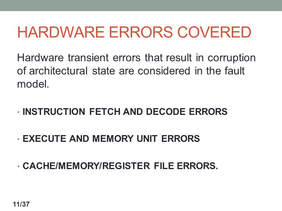 HARDWARE ERRORS COVERED Hardware transient errors that result in corruption of architectural state are considered in the fault model.