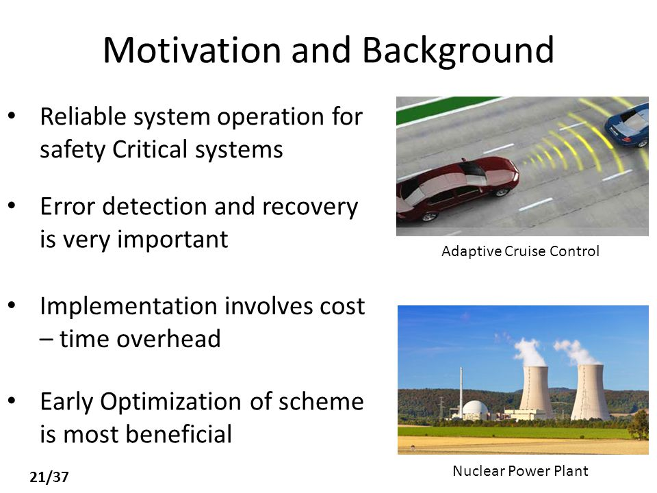 Motivation and Background Reliable system operation for safety Critical systems Adaptive Cruise Control Nuclear Power Plant Error detection and recovery is very important Implementation involves cost – time overhead Early Optimization of scheme is most beneficial 21/37