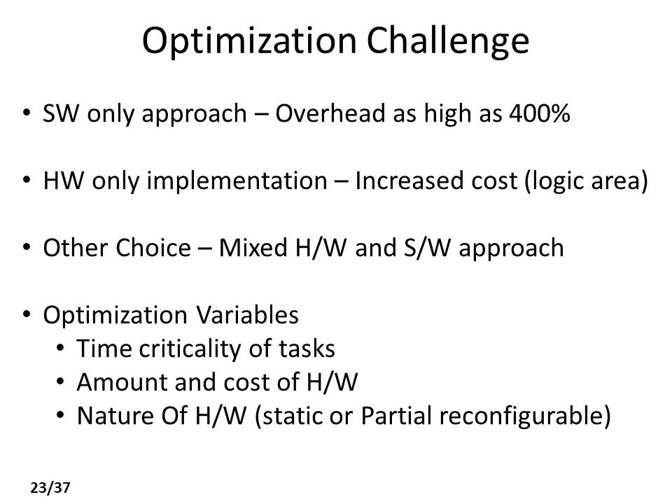 Optimization Challenge SW only approach – Overhead as high as 400% HW only implementation – Increased cost (logic area) Other Choice – Mixed H/W and S/W approach Optimization Variables Time criticality of tasks Amount and cost of H/W Nature Of H/W (static or Partial reconfigurable) 23/37