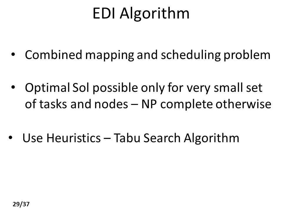 EDI Algorithm Combined mapping and scheduling problem Optimal Sol possible only for very small set of tasks and nodes – NP complete otherwise Use Heuristics – Tabu Search Algorithm 29/37