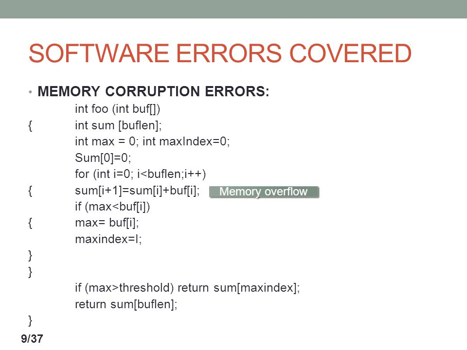 SOFTWARE ERRORS COVERED MEMORY CORRUPTION ERRORS: int foo (int buf[]) {int sum [buflen]; int max = 0; int maxIndex=0; Sum[0]=0; for (int i=0; i<buflen;i++) {sum[i+1]=sum[i]+buf[i]; if (max<buf[i]) {max= buf[i]; maxindex=I; } } if (max>threshold) return sum[maxindex]; return sum[buflen]; } Memory overflow 9/37