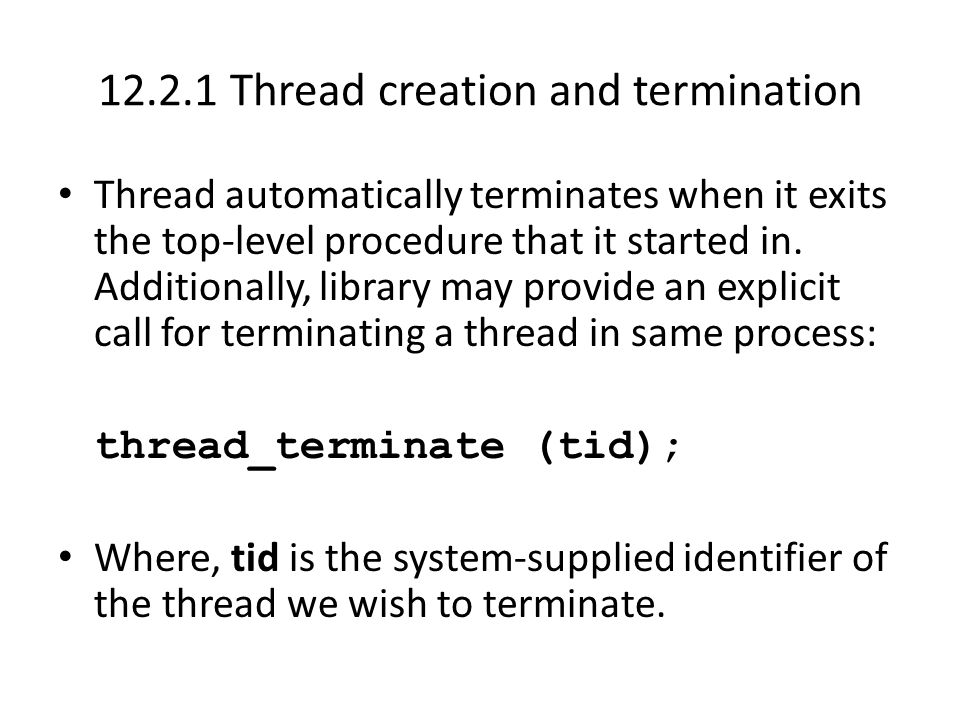 12.2.1 Thread creation and termination Thread automatically terminates when it exits the top-level procedure that it started in.