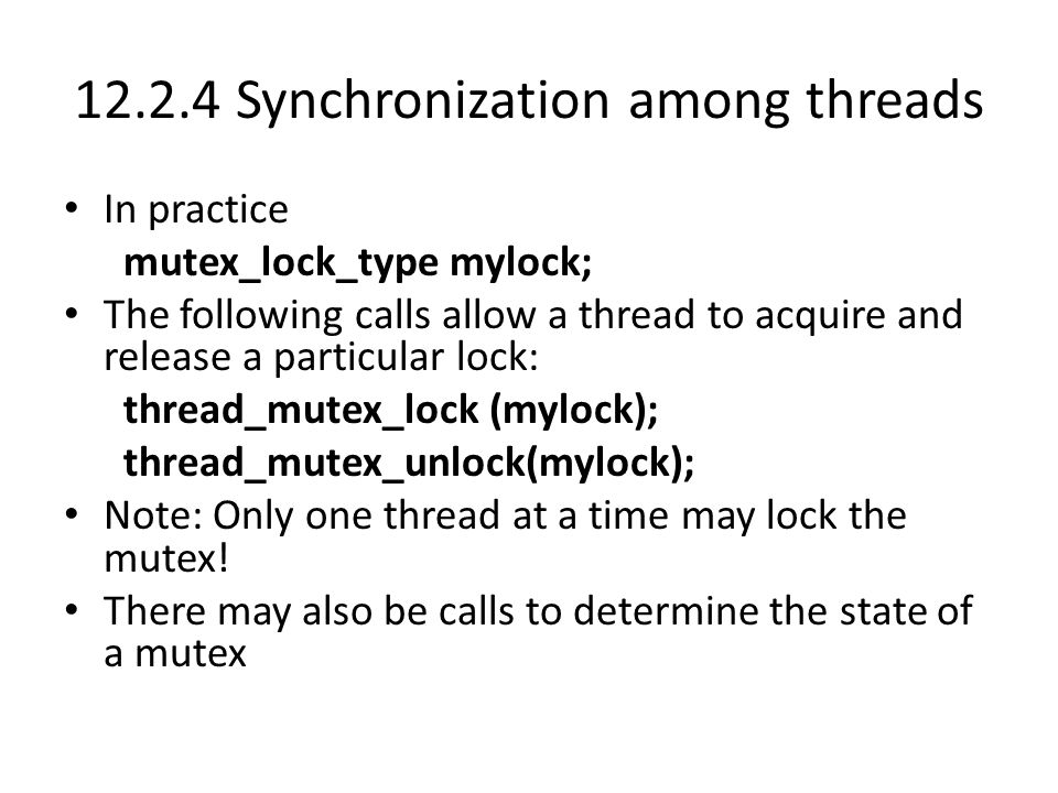 12.2.4 Synchronization among threads In practice mutex_lock_type mylock; The following calls allow a thread to acquire and release a particular lock: thread_mutex_lock (mylock); thread_mutex_unlock(mylock); Note: Only one thread at a time may lock the mutex.