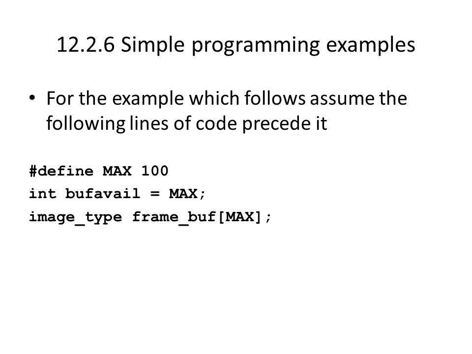 12.2.6 Simple programming examples For the example which follows assume the following lines of code precede it #define MAX 100 int bufavail = MAX; image_type frame_buf[MAX];