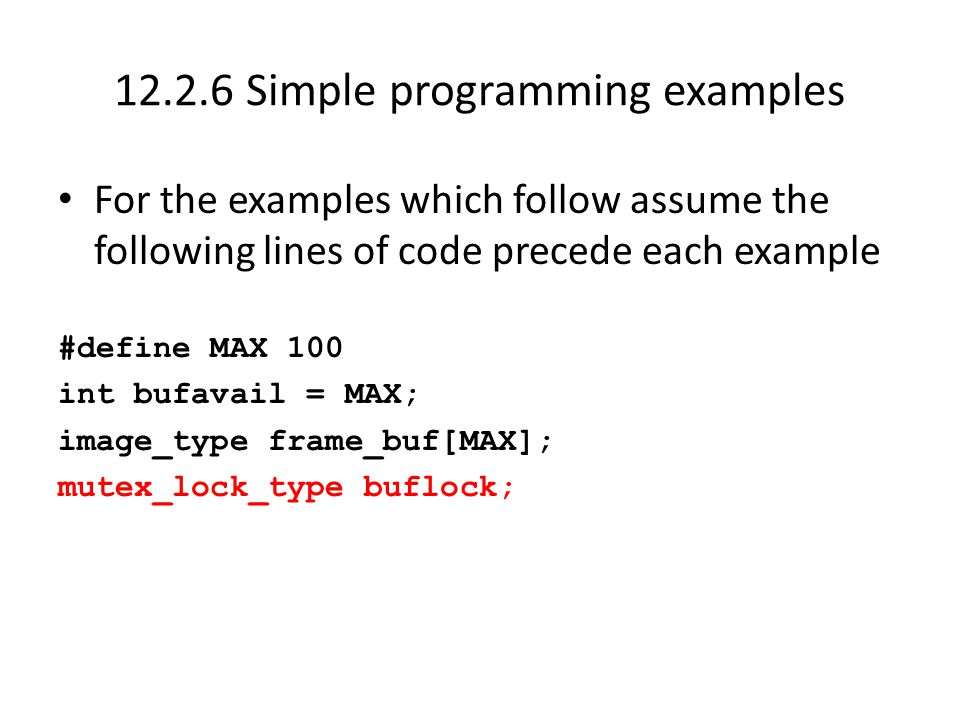 12.2.6 Simple programming examples For the examples which follow assume the following lines of code precede each example #define MAX 100 int bufavail = MAX; image_type frame_buf[MAX]; mutex_lock_type buflock;
