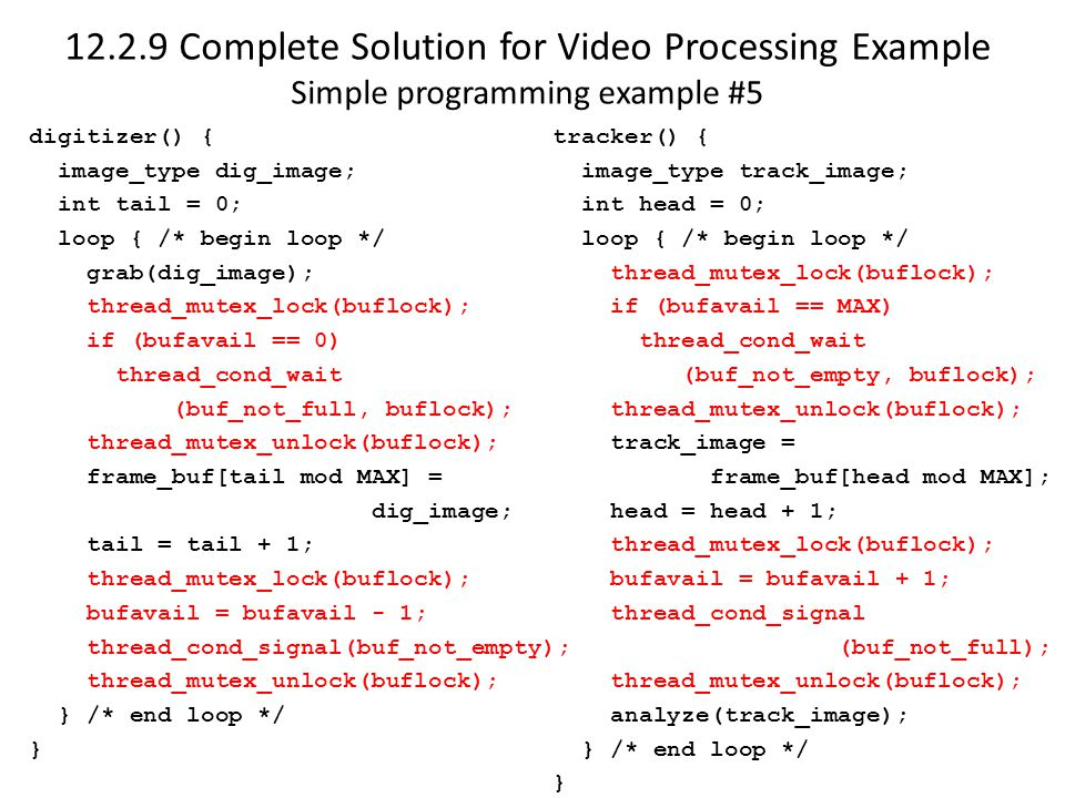 12.2.9 Complete Solution for Video Processing Example Simple programming example #5 digitizer() { image_type dig_image; int tail = 0; loop { /* begin loop */ grab(dig_image); thread_mutex_lock(buflock); if (bufavail == 0) thread_cond_wait (buf_not_full, buflock); thread_mutex_unlock(buflock); frame_buf[tail mod MAX] = dig_image; tail = tail + 1; thread_mutex_lock(buflock); bufavail = bufavail - 1; thread_cond_signal(buf_not_empty); thread_mutex_unlock(buflock); } /* end loop */ } tracker() { image_type track_image; int head = 0; loop { /* begin loop */ thread_mutex_lock(buflock); if (bufavail == MAX) thread_cond_wait (buf_not_empty, buflock); thread_mutex_unlock(buflock); track_image = frame_buf[head mod MAX]; head = head + 1; thread_mutex_lock(buflock); bufavail = bufavail + 1; thread_cond_signal (buf_not_full); thread_mutex_unlock(buflock); analyze(track_image); } /* end loop */ }