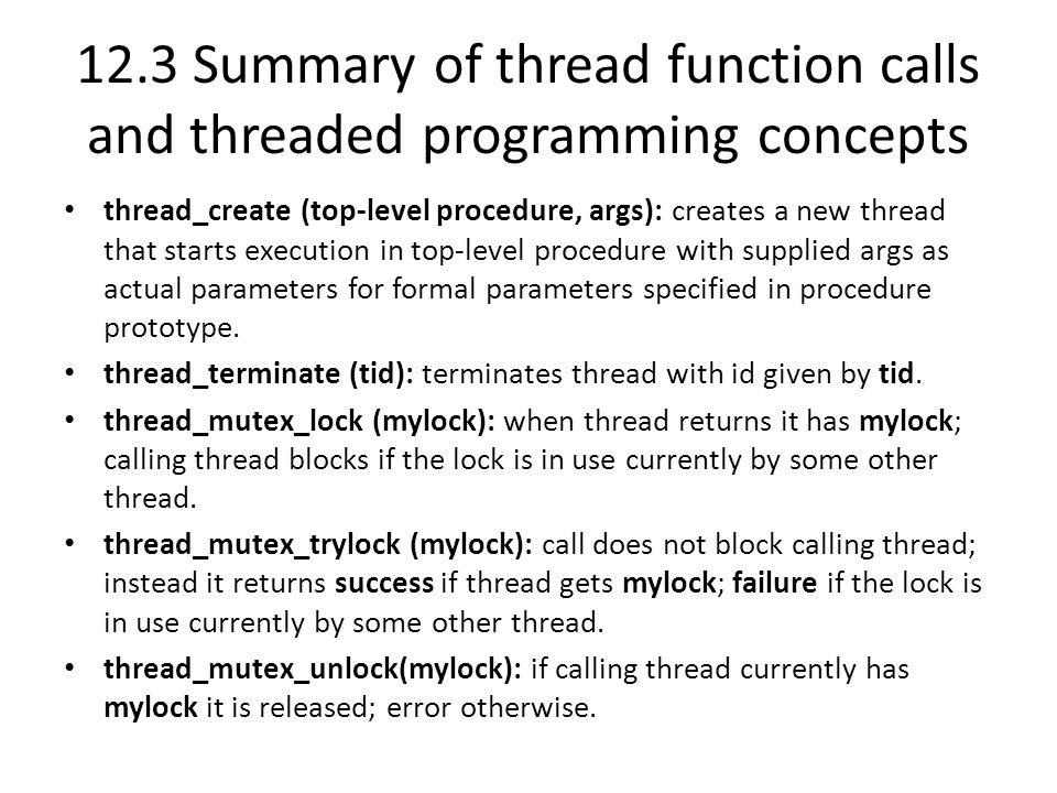 12.3 Summary of thread function calls and threaded programming concepts thread_create (top-level procedure, args): creates a new thread that starts execution in top-level procedure with supplied args as actual parameters for formal parameters specified in procedure prototype.