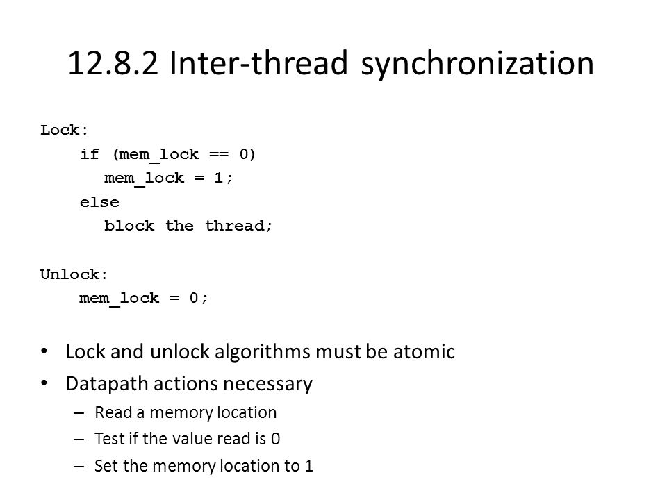 12.8.2 Inter-thread synchronization Lock: if (mem_lock == 0) mem_lock = 1; else block the thread; Unlock: mem_lock = 0; Lock and unlock algorithms must be atomic Datapath actions necessary – Read a memory location – Test if the value read is 0 – Set the memory location to 1