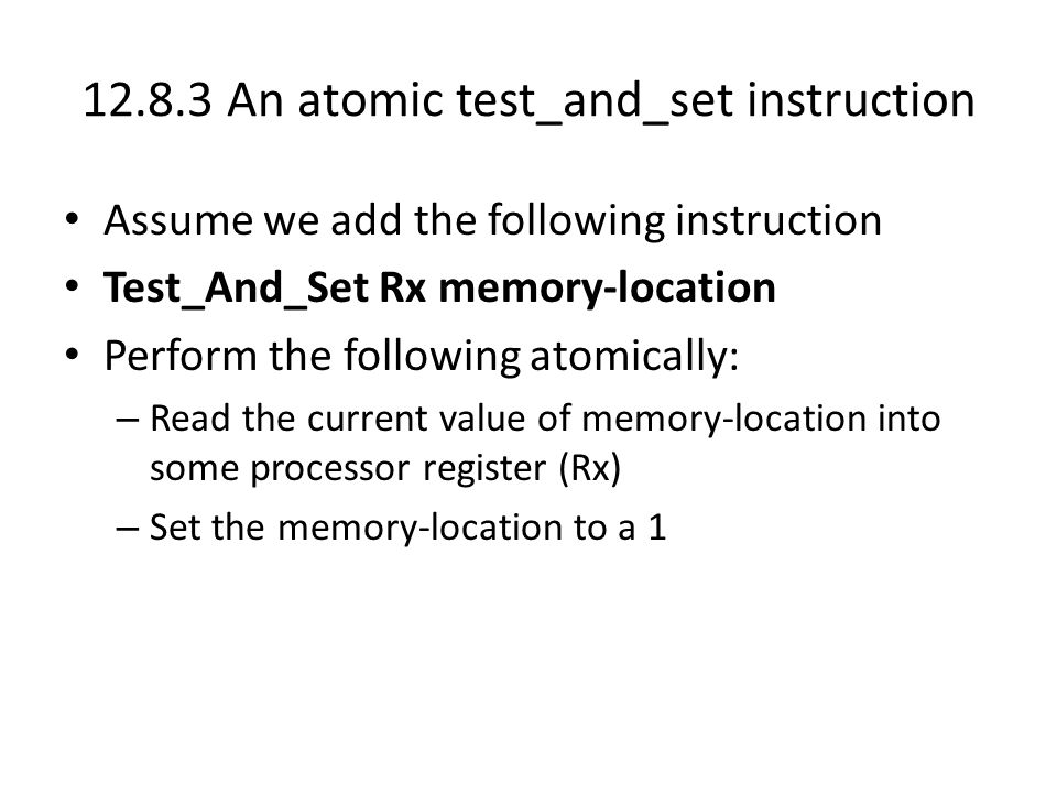 12.8.3 An atomic test_and_set instruction Assume we add the following instruction Test_And_Set Rx memory-location Perform the following atomically: – Read the current value of memory-location into some processor register (Rx) – Set the memory-location to a 1