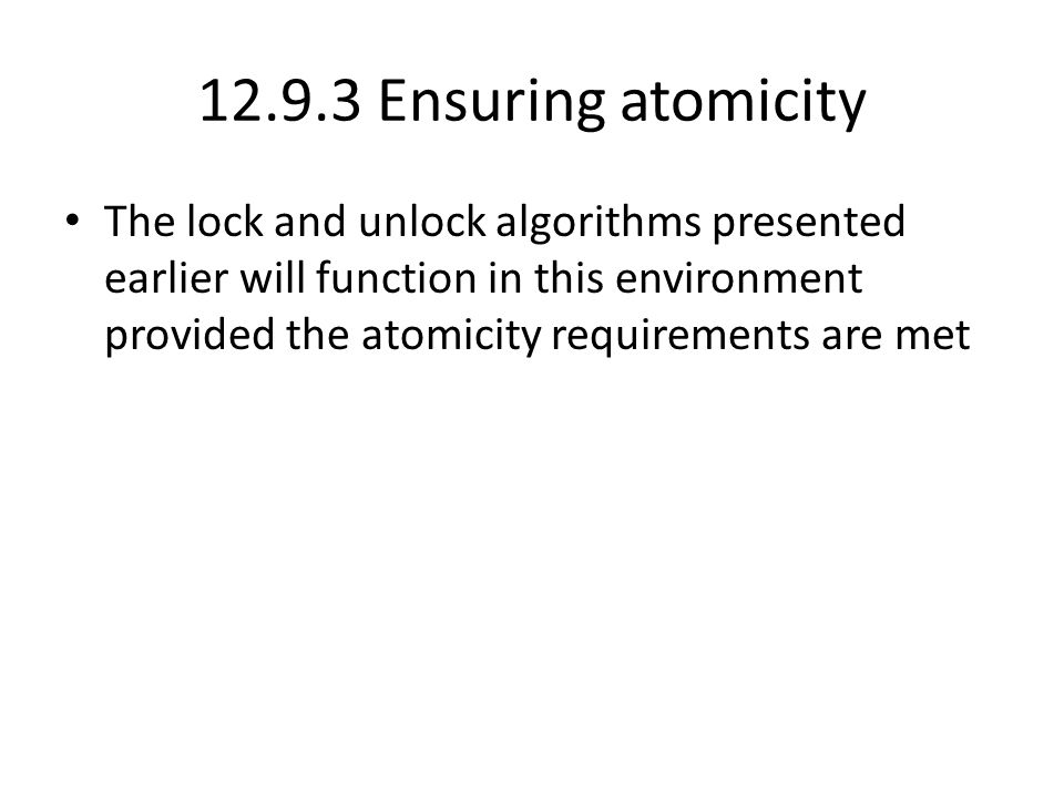 12.9.3 Ensuring atomicity The lock and unlock algorithms presented earlier will function in this environment provided the atomicity requirements are met
