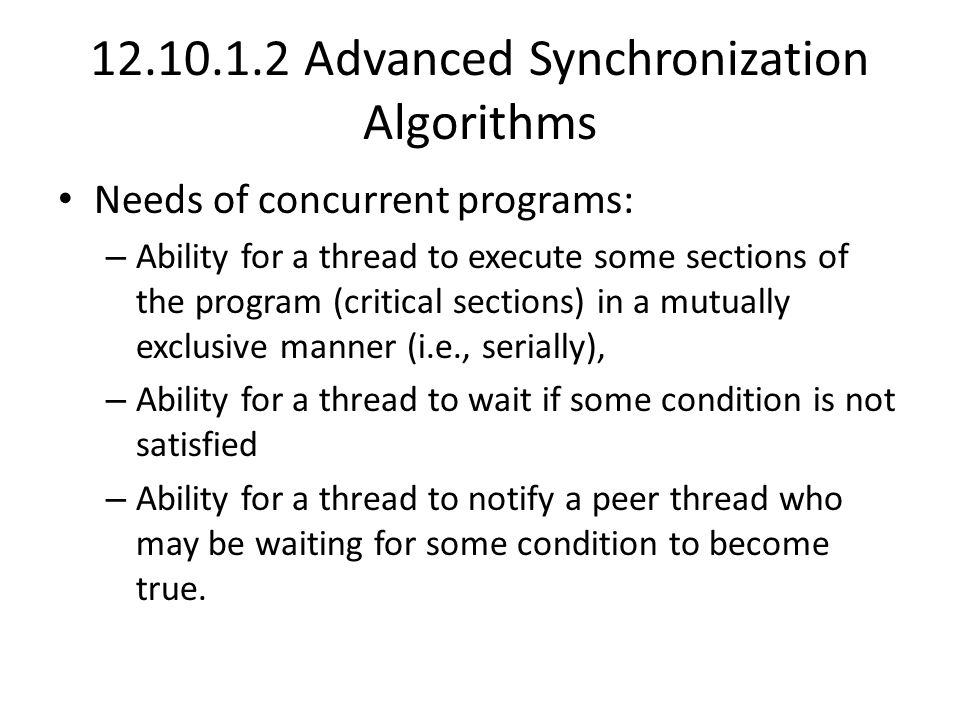 12.10.1.2 Advanced Synchronization Algorithms Needs of concurrent programs: – Ability for a thread to execute some sections of the program (critical sections) in a mutually exclusive manner (i.e., serially), – Ability for a thread to wait if some condition is not satisfied – Ability for a thread to notify a peer thread who may be waiting for some condition to become true.