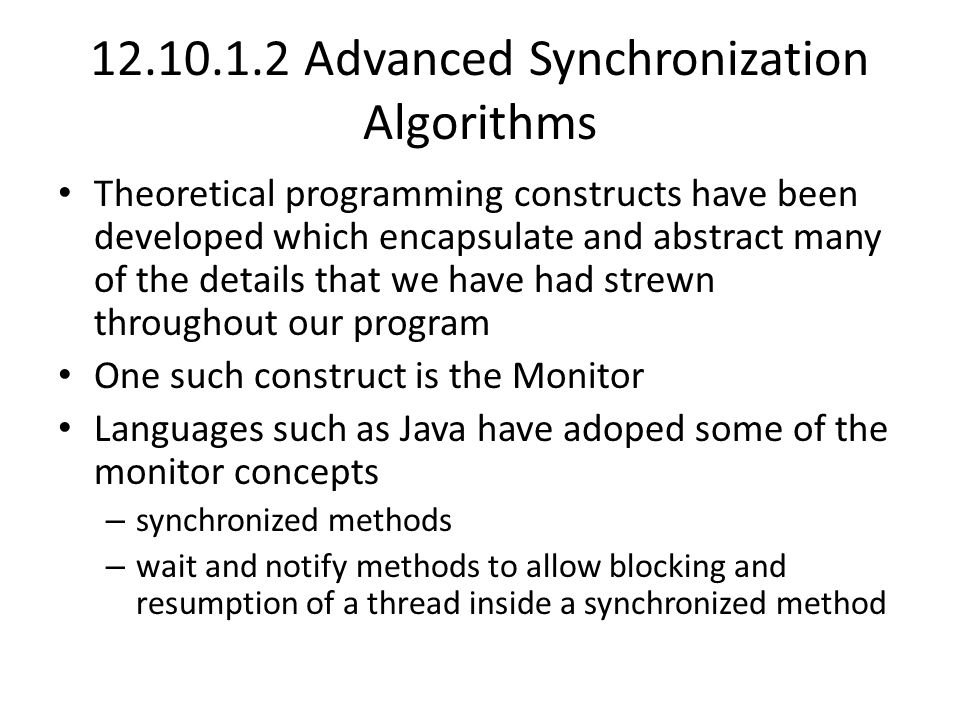 12.10.1.2 Advanced Synchronization Algorithms Theoretical programming constructs have been developed which encapsulate and abstract many of the details that we have had strewn throughout our program One such construct is the Monitor Languages such as Java have adoped some of the monitor concepts – synchronized methods – wait and notify methods to allow blocking and resumption of a thread inside a synchronized method