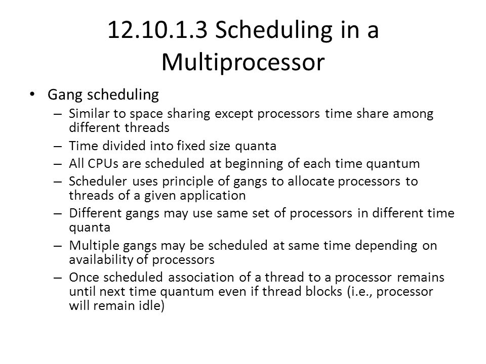 12.10.1.3 Scheduling in a Multiprocessor Gang scheduling – Similar to space sharing except processors time share among different threads – Time divided into fixed size quanta – All CPUs are scheduled at beginning of each time quantum – Scheduler uses principle of gangs to allocate processors to threads of a given application – Different gangs may use same set of processors in different time quanta – Multiple gangs may be scheduled at same time depending on availability of processors – Once scheduled association of a thread to a processor remains until next time quantum even if thread blocks (i.e., processor will remain idle)