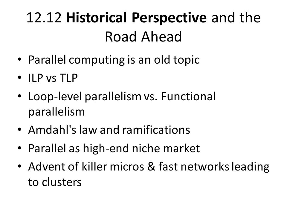 12.12 Historical Perspective and the Road Ahead Parallel computing is an old topic ILP vs TLP Loop-level parallelism vs.