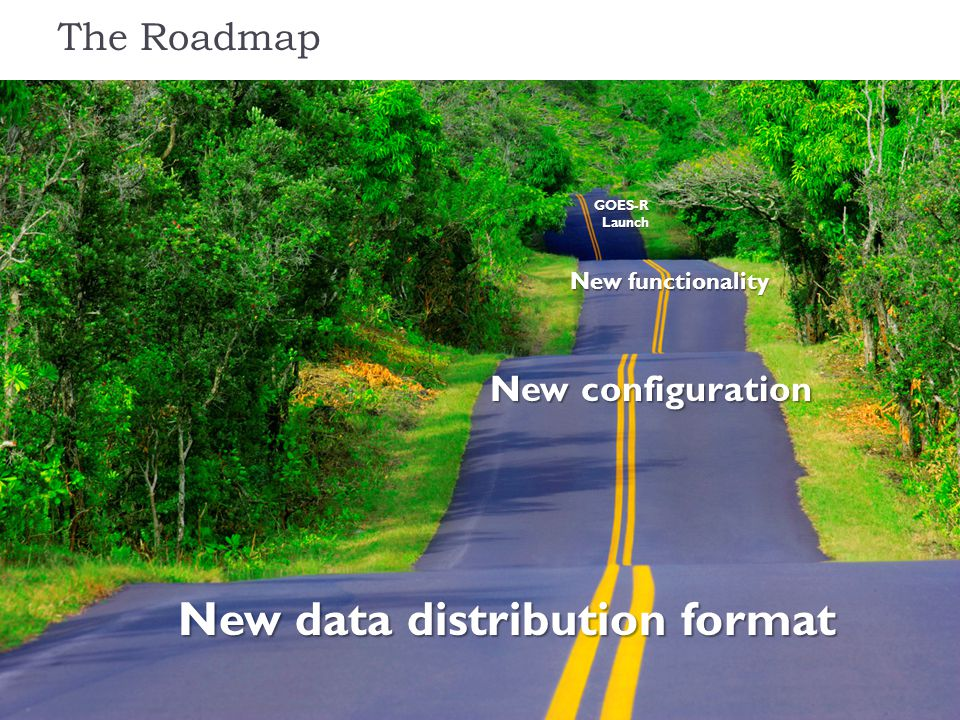 The Roadmap New data distribution format New configuration New functionality GOES-R Launch Launch
