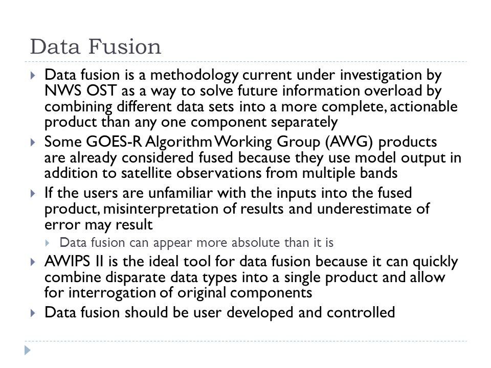 Data Fusion  Data fusion is a methodology current under investigation by NWS OST as a way to solve future information overload by combining different data sets into a more complete, actionable product than any one component separately  Some GOES-R Algorithm Working Group (AWG) products are already considered fused because they use model output in addition to satellite observations from multiple bands  If the users are unfamiliar with the inputs into the fused product, misinterpretation of results and underestimate of error may result  Data fusion can appear more absolute than it is  AWIPS II is the ideal tool for data fusion because it can quickly combine disparate data types into a single product and allow for interrogation of original components  Data fusion should be user developed and controlled