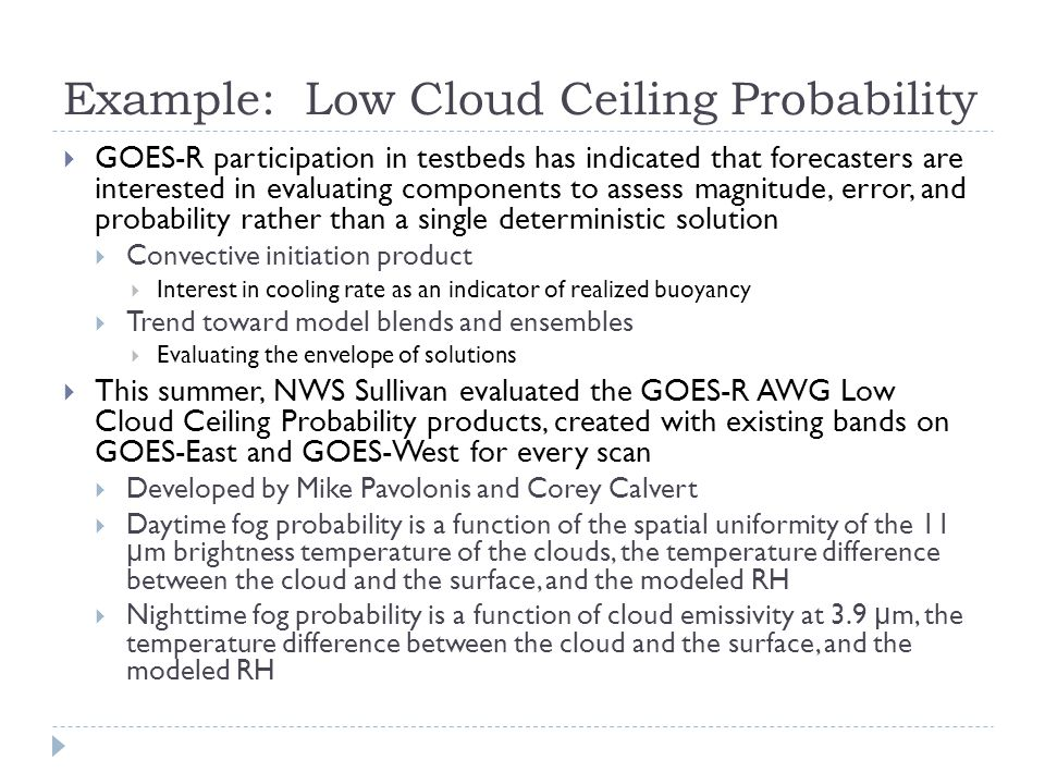 Example: Low Cloud Ceiling Probability  GOES-R participation in testbeds has indicated that forecasters are interested in evaluating components to assess magnitude, error, and probability rather than a single deterministic solution  Convective initiation product  Interest in cooling rate as an indicator of realized buoyancy  Trend toward model blends and ensembles  Evaluating the envelope of solutions  This summer, NWS Sullivan evaluated the GOES-R AWG Low Cloud Ceiling Probability products, created with existing bands on GOES-East and GOES-West for every scan  Developed by Mike Pavolonis and Corey Calvert  Daytime fog probability is a function of the spatial uniformity of the 11 μ m brightness temperature of the clouds, the temperature difference between the cloud and the surface, and the modeled RH  Nighttime fog probability is a function of cloud emissivity at 3.9 μ m, the temperature difference between the cloud and the surface, and the modeled RH