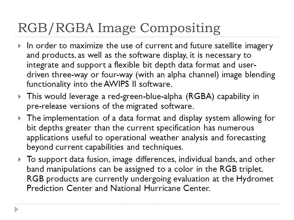 RGB/RGBA Image Compositing  In order to maximize the use of current and future satellite imagery and products, as well as the software display, it is necessary to integrate and support a flexible bit depth data format and user- driven three-way or four-way (with an alpha channel) image blending functionality into the AWIPS II software.