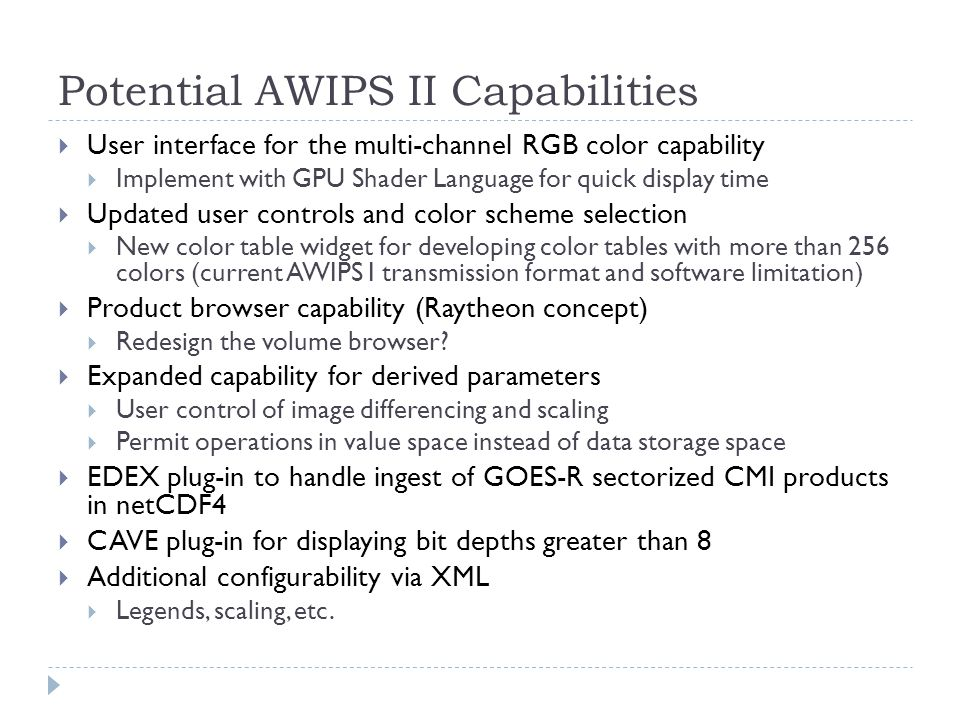 Potential AWIPS II Capabilities  User interface for the multi-channel RGB color capability  Implement with GPU Shader Language for quick display time  Updated user controls and color scheme selection  New color table widget for developing color tables with more than 256 colors (current AWIPS I transmission format and software limitation)  Product browser capability (Raytheon concept)  Redesign the volume browser.