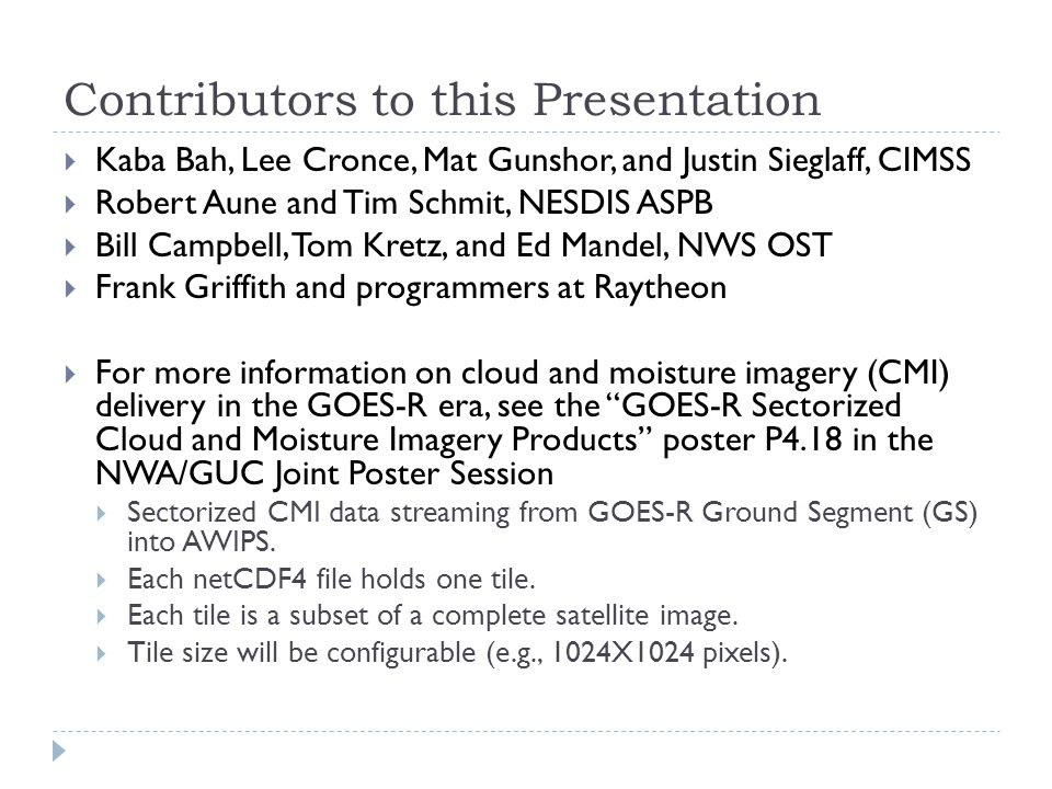 Contributors to this Presentation  Kaba Bah, Lee Cronce, Mat Gunshor, and Justin Sieglaff, CIMSS  Robert Aune and Tim Schmit, NESDIS ASPB  Bill Campbell, Tom Kretz, and Ed Mandel, NWS OST  Frank Griffith and programmers at Raytheon  For more information on cloud and moisture imagery (CMI) delivery in the GOES-R era, see the GOES-R Sectorized Cloud and Moisture Imagery Products poster P4.18 in the NWA/GUC Joint Poster Session  Sectorized CMI data streaming from GOES-R Ground Segment (GS) into AWIPS.