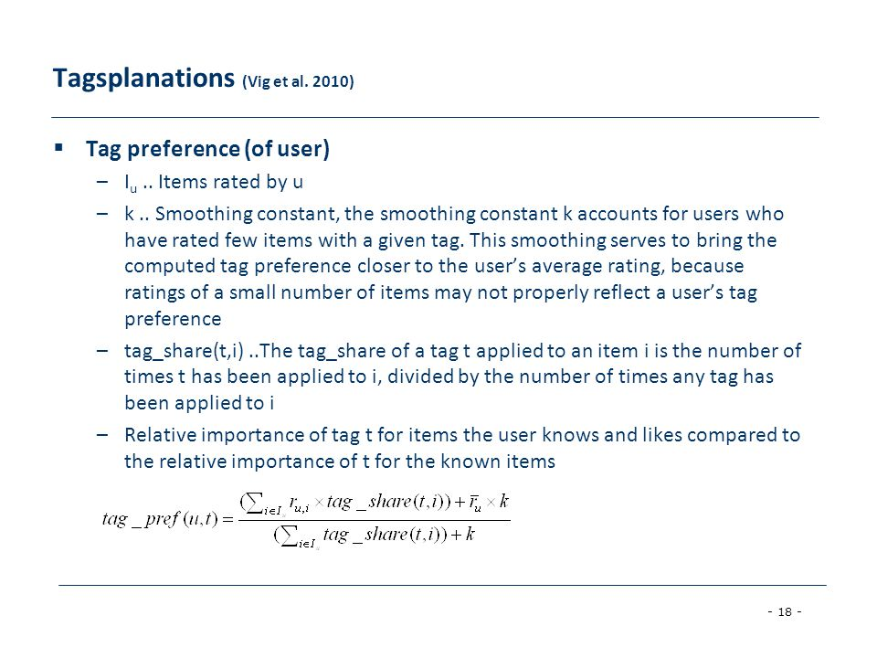 - 18 - Tagsplanations (Vig et al. 2010)  Tag preference (of user) –I u.. Items rated by u –k.. Smoothing constant, the smoothing constant k accounts