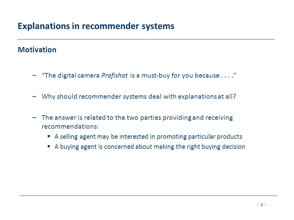 """- 2 - Explanations in recommender systems Motivation –""""The digital camera Profishot is a must-buy for you because...."""" –Why should recommender systems"""