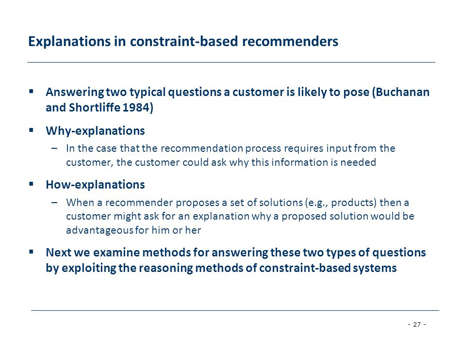 - 27 - Explanations in constraint-based recommenders  Answering two typical questions a customer is likely to pose (Buchanan and Shortliffe 1984)  W