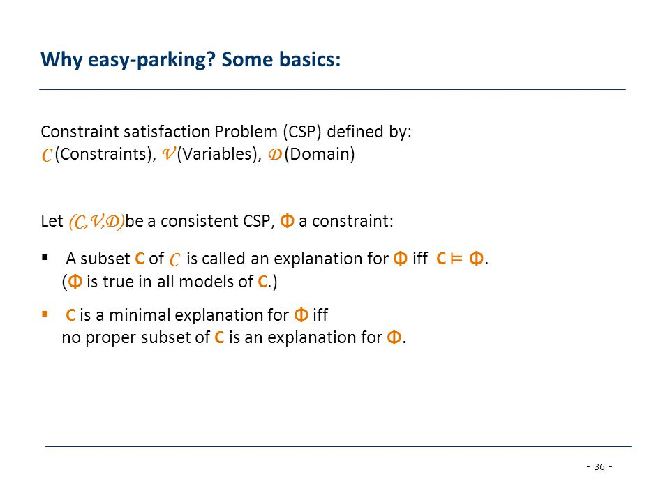 - 36 - Why easy-parking? Some basics: Constraint satisfaction Problem (CSP) defined by: C (Constraints), V (Variables), D (Domain) Let (C,V,D) be a co