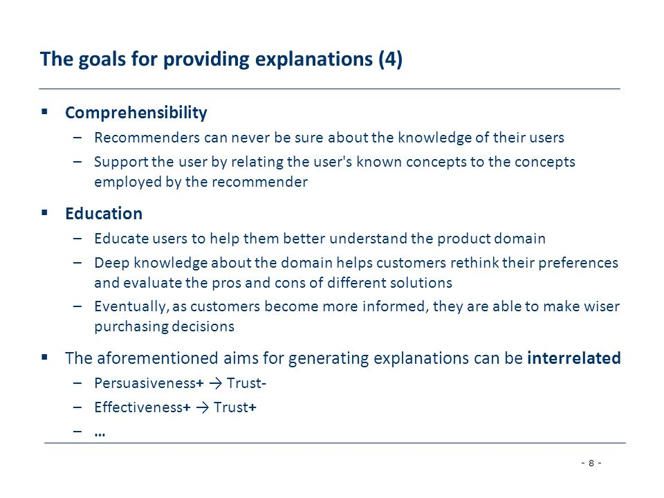 - 8 - The goals for providing explanations (4)  Comprehensibility –Recommenders can never be sure about the knowledge of their users –Support the use