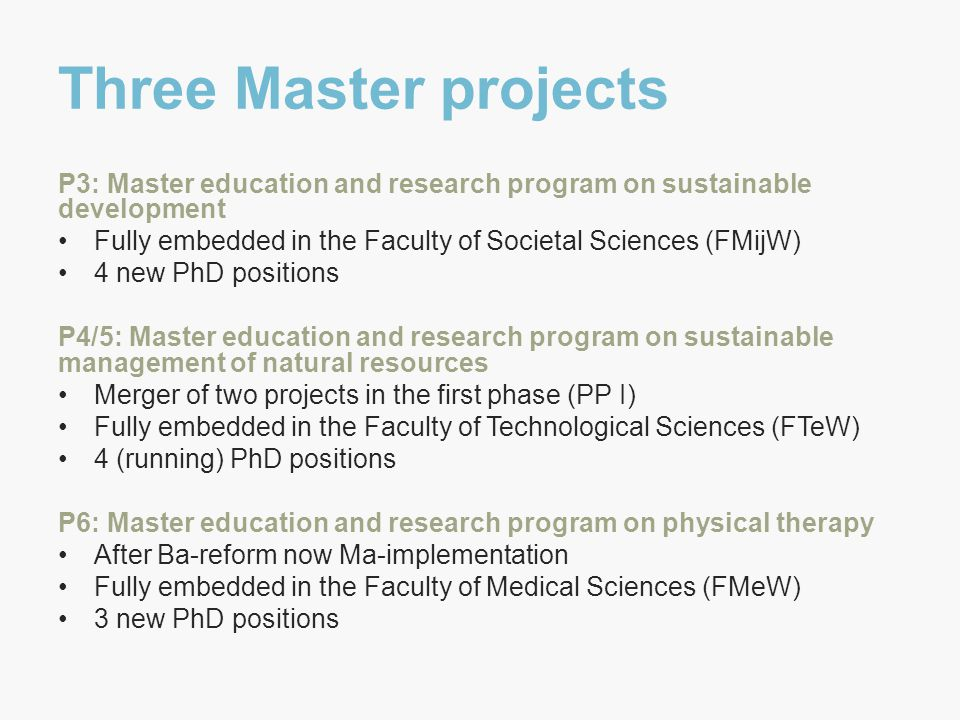 Three Master projects P3: Master education and research program on sustainable development Fully embedded in the Faculty of Societal Sciences (FMijW) 4 new PhD positions P4/5: Master education and research program on sustainable management of natural resources Merger of two projects in the first phase (PP I) Fully embedded in the Faculty of Technological Sciences (FTeW) 4 (running) PhD positions P6: Master education and research program on physical therapy After Ba-reform now Ma-implementation Fully embedded in the Faculty of Medical Sciences (FMeW) 3 new PhD positions