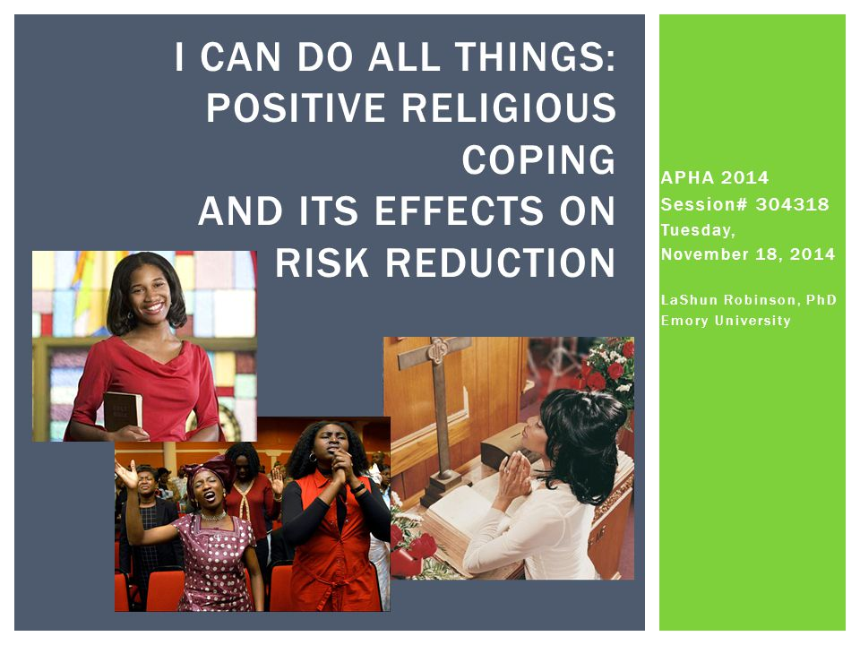 APHA 2014 Session# 304318 Tuesday, November 18, 2014 LaShun Robinson, PhD Emory University I CAN DO ALL THINGS: POSITIVE RELIGIOUS COPING AND ITS EFFECTS ON RISK REDUCTION