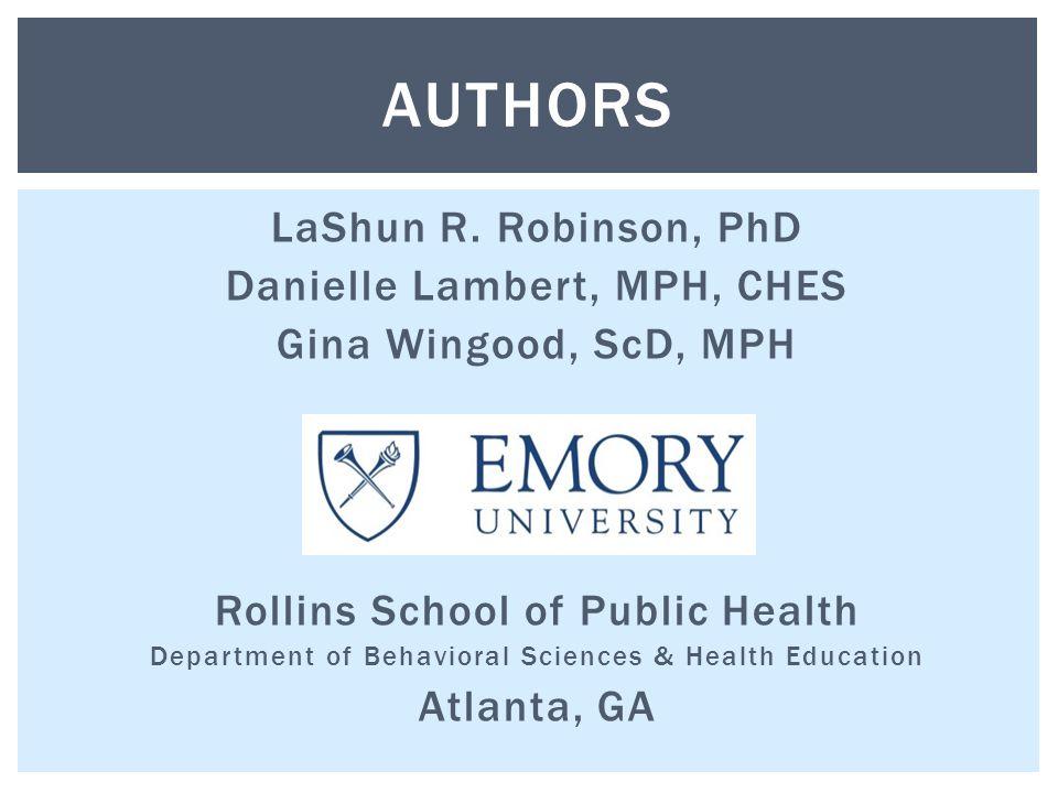 LaShun R. Robinson, PhD Danielle Lambert, MPH, CHES Gina Wingood, ScD, MPH Rollins School of Public Health Department of Behavioral Sciences & Health