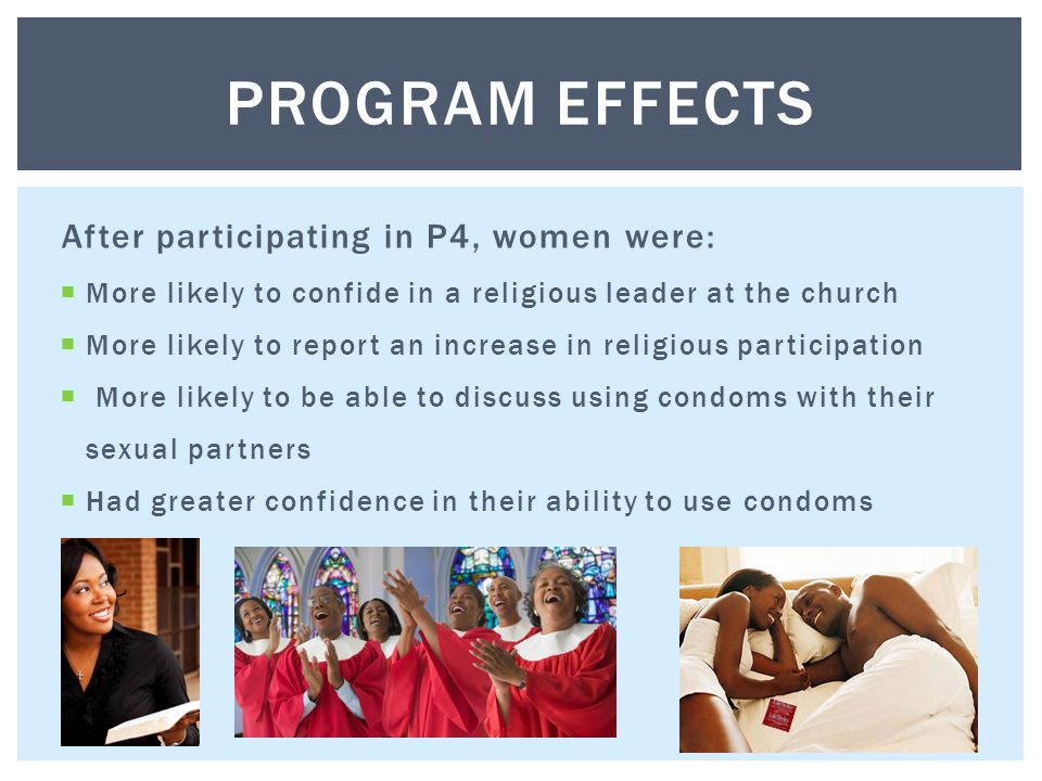 After participating in P4, women were:  More likely to confide in a religious leader at the church  More likely to report an increase in religious participation  More likely to be able to discuss using condoms with their sexual partners  Had greater confidence in their ability to use condoms PROGRAM EFFECTS