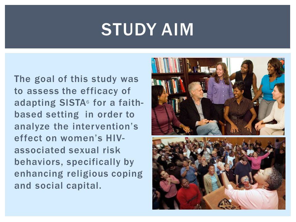 The goal of this study was to assess the efficacy of adapting SISTA 6 for a faith- based setting in order to analyze the intervention's effect on women's HIV- associated sexual risk behaviors, specifically by enhancing religious coping and social capital.