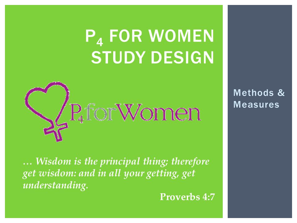 Methods & Measures P 4 FOR WOMEN STUDY DESIGN … Wisdom is the principal thing; therefore get wisdom: and in all your getting, get understanding. Prove