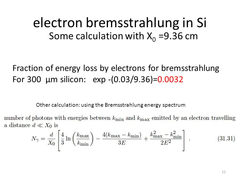electron bremsstrahlung in Si 12 Some calculation with X 0 =9.36 cm Fraction of energy loss by electrons for bremsstrahlung For 300 µm silicon: exp -(0.03/9.36)=0.0032 Other calculation: using the Bremsstrahlung energy spectrum