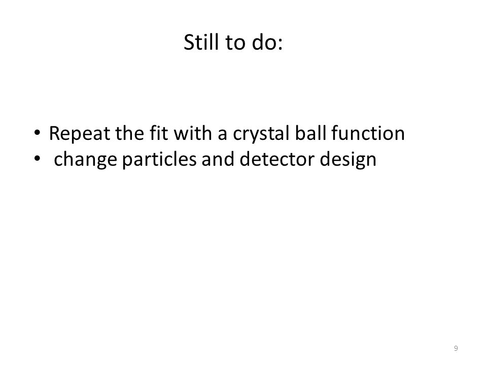Repeat the fit with a crystal ball function change particles and detector design Still to do: 9