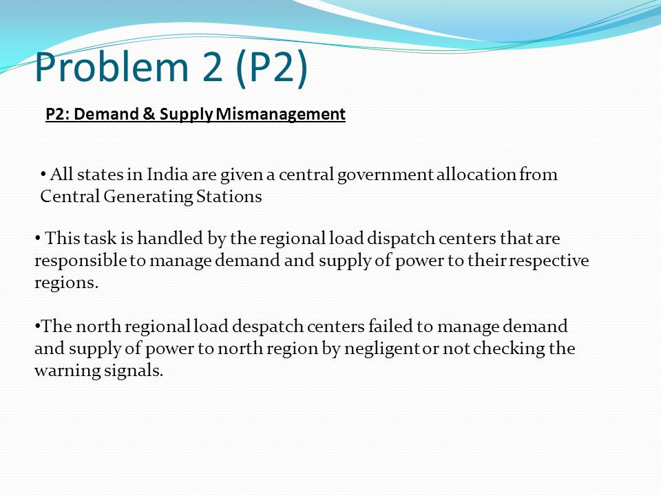Problem 2 (P2) P2: Demand & Supply Mismanagement All states in India are given a central government allocation from Central Generating Stations This task is handled by the regional load dispatch centers that are responsible to manage demand and supply of power to their respective regions.