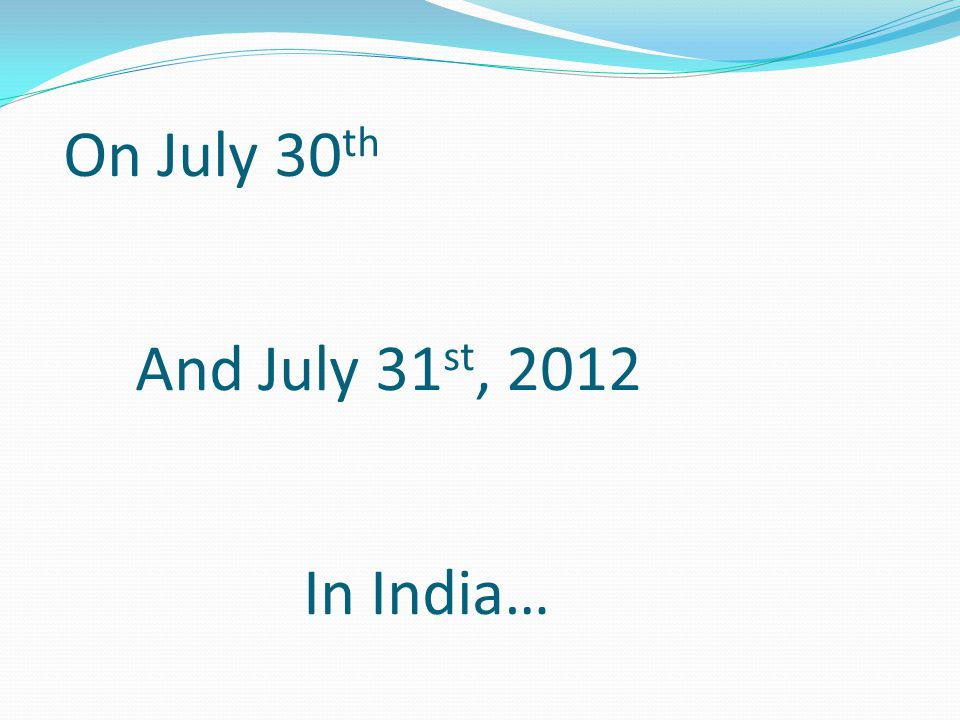 On July 30 th And July 31 st, 2012 In India…