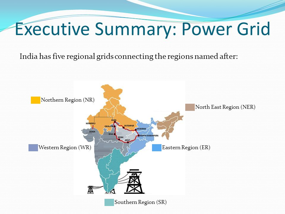 Executive Summary: Power Grid India has five regional grids connecting the regions named after: Northern Region (NR) Eastern Region (ER)Western Region (WR) North East Region (NER) Southern Region (SR)