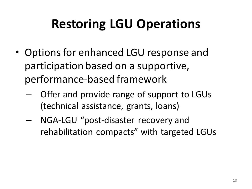 Restoring LGU Operations Options for enhanced LGU response and participation based on a supportive, performance-based framework – Offer and provide range of support to LGUs (technical assistance, grants, loans) – NGA-LGU post-disaster recovery and rehabilitation compacts with targeted LGUs 10