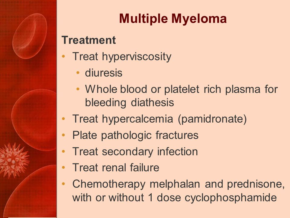Multiple Myeloma Treatment Treat hyperviscosity diuresis Whole blood or platelet rich plasma for bleeding diathesis Treat hypercalcemia (pamidronate) Plate pathologic fractures Treat secondary infection Treat renal failure Chemotherapy melphalan and prednisone, with or without 1 dose cyclophosphamide